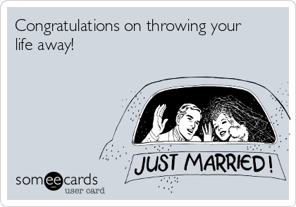 Congratulations on throwing your life away!