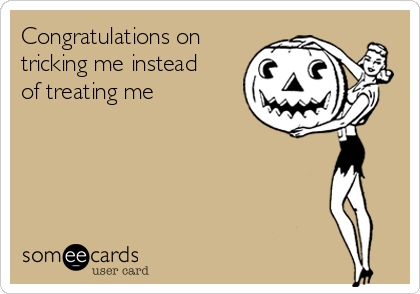 Congratulations on tricking me instead of treating me