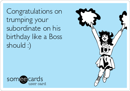 Congratulations on trumping your subordinate on his birthday like a Boss  should :)