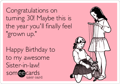 "Congratulations on turning 30! Maybe this is the year you'll finally feel ""grown up.""  Happy Birthday to to my awesome Sister-in-law!"