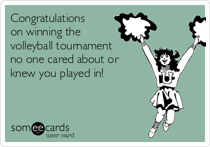 Congratulations on winning the volleyball tournament no one cared about or knew you played in!