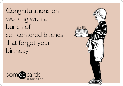Congratulations on working with a bunch of self-centered bitches that forgot your birthday.