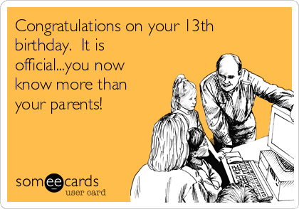 Congratulations on your 13th birthday.  It is official...you now know more than your parents!