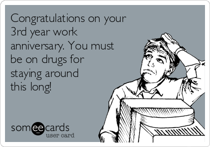 Congratulations on your 3rd year work anniversary. You must be on drugs for staying around this long!