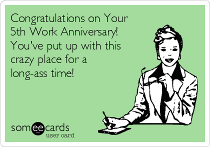 Congratulations on Your 5th Work Anniversary! You've put up with this crazy place for a long-ass time!
