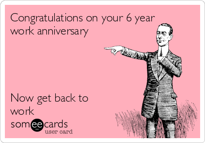 congratulations on your 6 year work anniversary now get back to work - Work Anniversary Cards