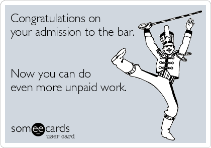 Congratulations on  your admission to the bar.   Now you can do  even more unpaid work.