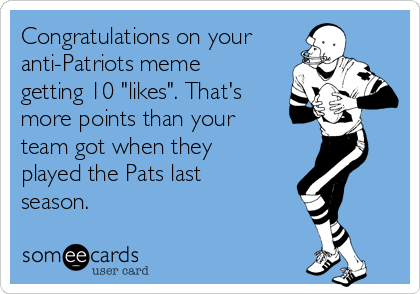 "Congratulations on your anti-Patriots meme getting 10 ""likes"". That's more points than your team got when they played the Pats last season."
