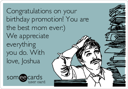 Congratulations on your birthday promotion! You are the best mom ever:) We appreciate everything you do. With love, Joshua