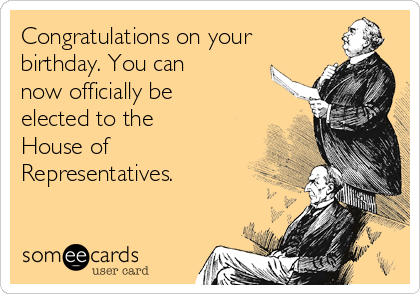 Congratulations on your birthday. You can now officially be elected to the House of Representatives.