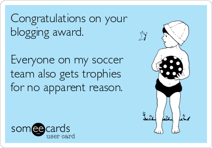 Congratulations on your  blogging award.  Everyone on my soccer team also gets trophies for no apparent reason.