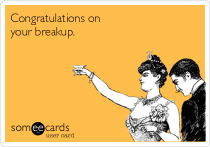 Congratulations on your breakup.