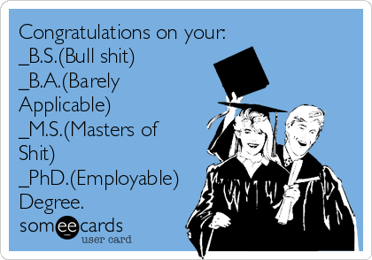 Congratulations on your: _B.S.(Bull shit) _B.A.(Barely Applicable)   _M.S.(Masters of Shit) _PhD.(Employable) Degree.
