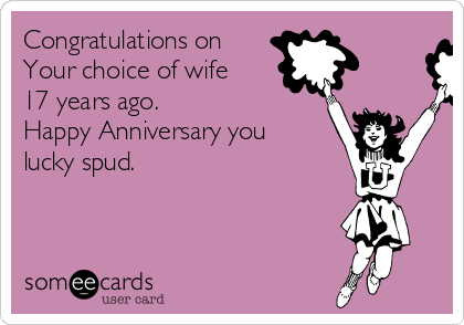 Congratulations on Your choice of wife 17 years ago. Happy Anniversary you lucky spud.