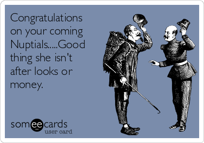 Congratulations on your coming Nuptials.....Good thing she isn't after looks or money.