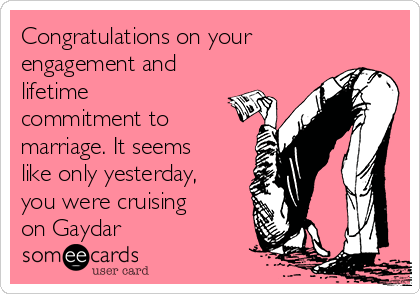 Congratulations on your  engagement and lifetime commitment to marriage. It seems like only yesterday, you were cruising on Gaydar