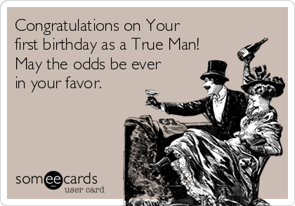 Congratulations on Your first birthday as a True Man! May the odds be ever  in your favor.