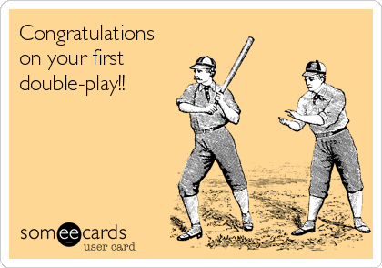 Congratulations on your first double-play!!