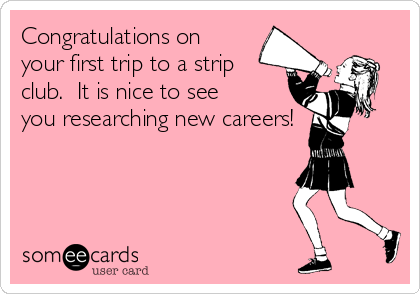 Congratulations on your first trip to a strip club.  It is nice to see you researching new careers!