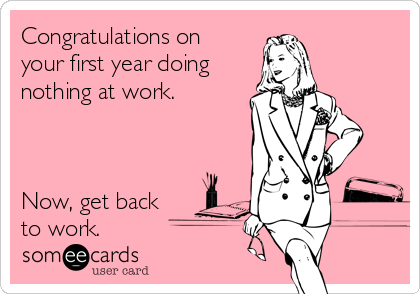 Congratulations on your first year doing nothing at work.    Now, get back to work.