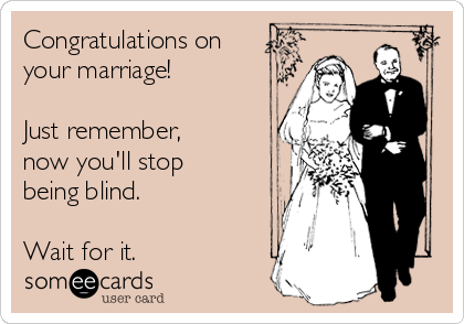 Congratulations on your marriage!  Just remember, now you'll stop being blind.  Wait for it.