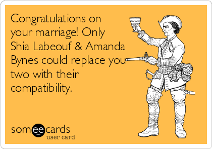 Congratulations on your marriage! Only Shia Labeouf & Amanda Bynes could replace you two with their compatibility.