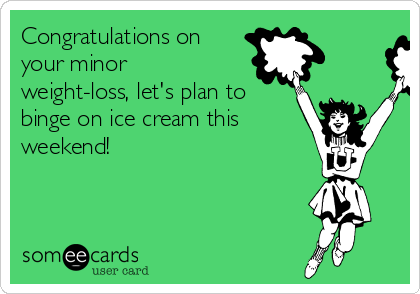 Congratulations on your minor weight-loss, let's plan to binge on ice cream this weekend!