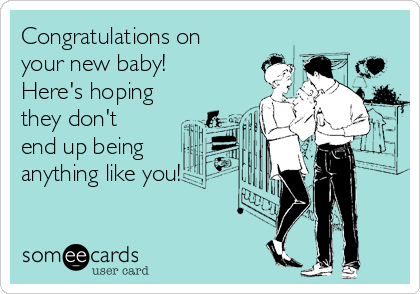 Congratulations on your new baby! Here's hoping they don't end up being anything like you!