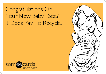 Congratulations On Your New Baby.  See?  It Does Pay To Recycle.