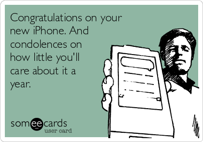 Congratulations on your new iPhone. And condolences on how little you'll care about it a year.