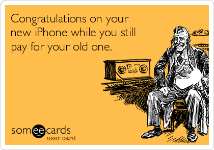 Congratulations on your new iPhone while you still pay for your old one.