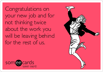 Congratulations on your new job and for not thinking twice about the work you will be leaving behind for the rest of us.