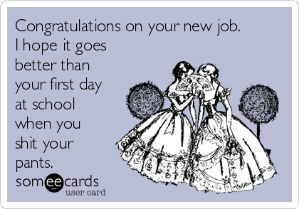 Congratulations on your new job. I hope it goes better than your first day at school when you shit your pants.
