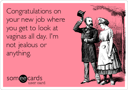 Congratulations on your new job where you get to look at vaginas all day. I'm not jealous or anything.