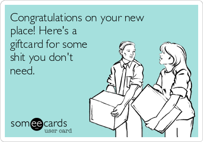Congratulations on your new place! Here's a giftcard for some shit you don't need.