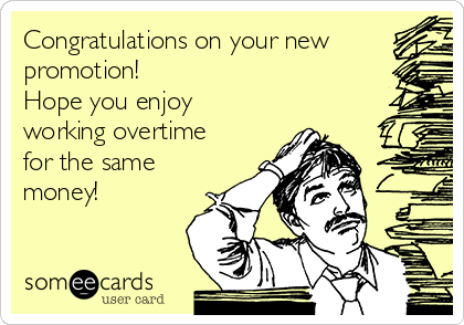 Congratulations on your new promotion!  Hope you enjoy  working overtime for the same money!