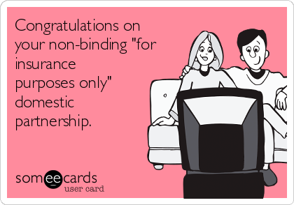 """Congratulations on your non-binding """"for insurance  purposes only"""" domestic partnership."""