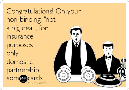 "Congratulations! On your non-binding, ""not a big deal"", for insurance purposes only domestic partnership"