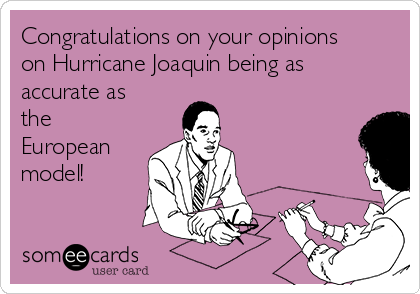Congratulations on your opinions on Hurricane Joaquin being as accurate as the European model!