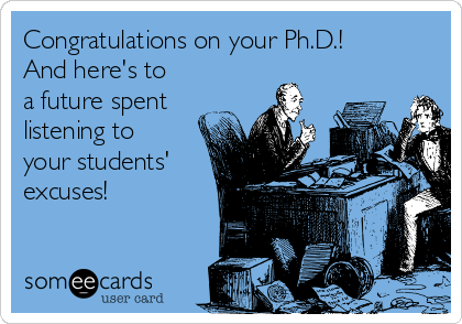 Congratulations on your Ph.D.! And here's to a future spent listening to your students' excuses!