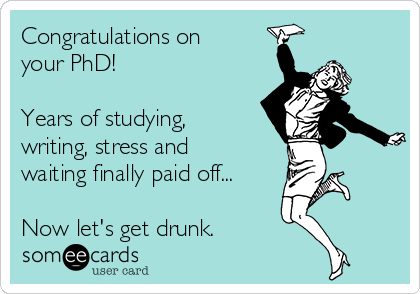Congratulations on your PhD!   Years of studying, writing, stress and waiting finally paid off...  Now let's get drunk.