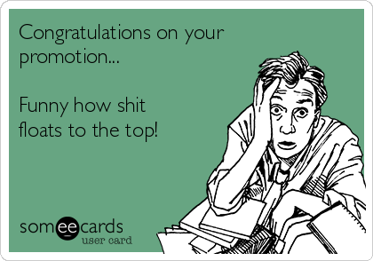 Congratulations on your promotion...  Funny how shit floats to the top!