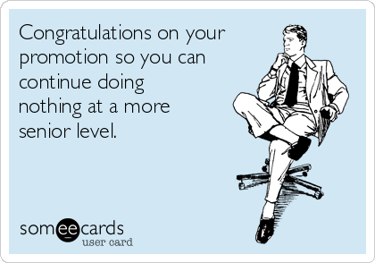 Congratulations on your promotion so you can continue doing nothing at a more senior level.