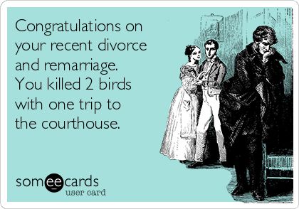 Congratulations on your recent divorce and remarriage. You killed 2 birds with one trip to the courthouse.