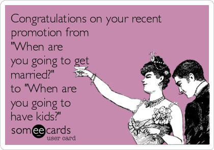 """Congratulations on your recent promotion from  """"When are you going to get married?"""" to """"When are you going to have kids?"""""""