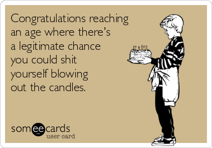 Congratulations reaching an age where there's a legitimate chance you could shit  yourself blowing  out the candles.