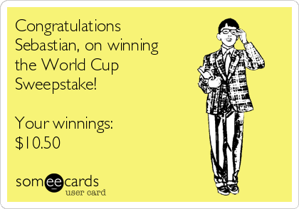 Congratulations Sebastian, on winning the World Cup Sweepstake!  Your winnings:  $10.50