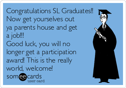 Congratulations SL Graduates!! Now get yourselves out ya parents house and get a job!!! Good luck, you will no longer get a participation award! This is the really world, welcome!