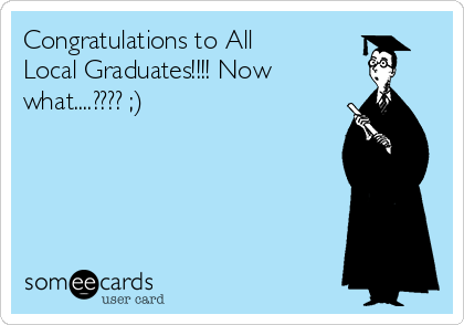 Congratulations to All Local Graduates!!!! Now what....???? ;)