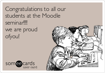 Congratulations to all our students at the Moodle seminar!!!!  we are proud ofyou!